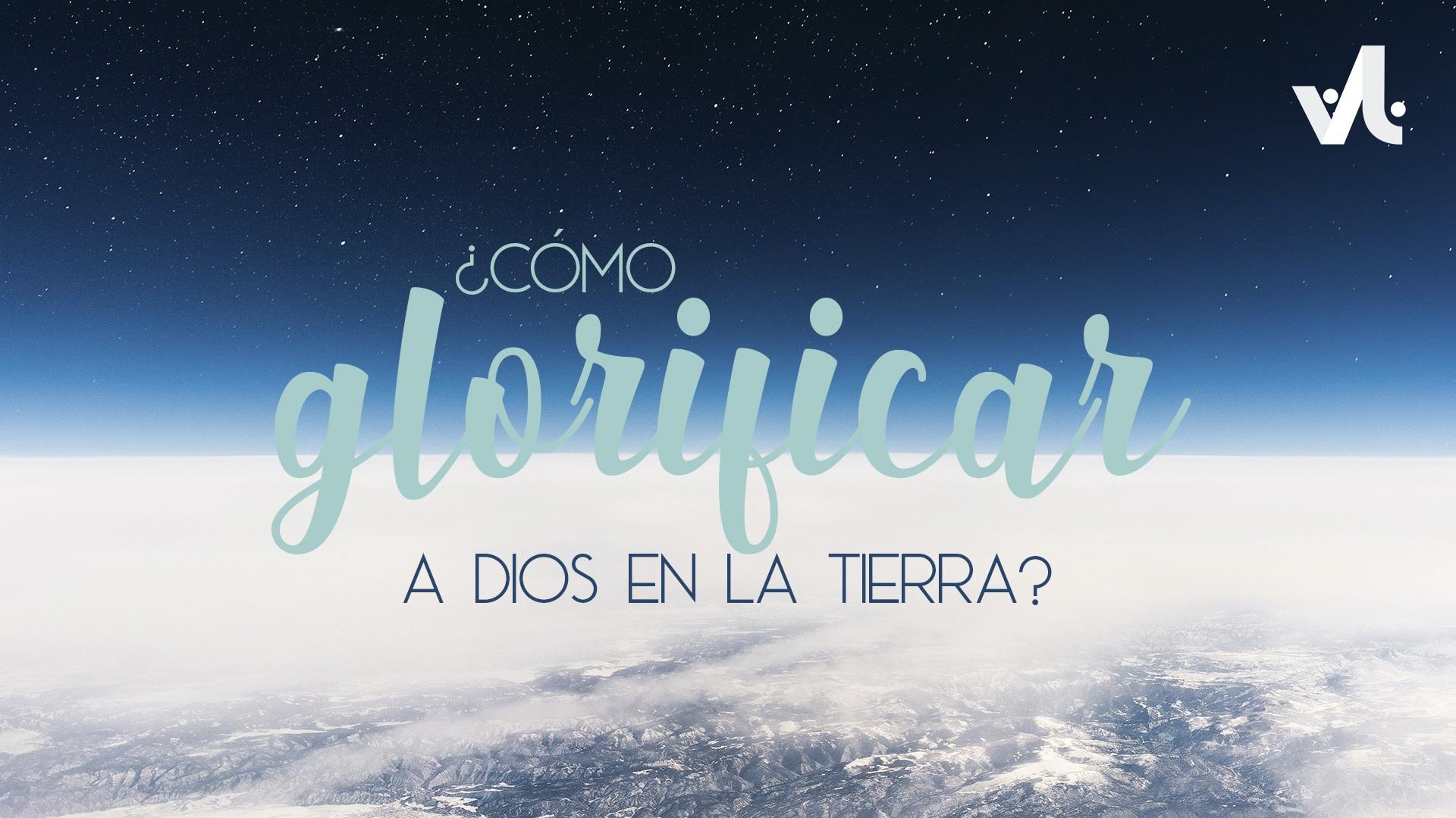 Cómo Glorificar a Dios en la Tierra